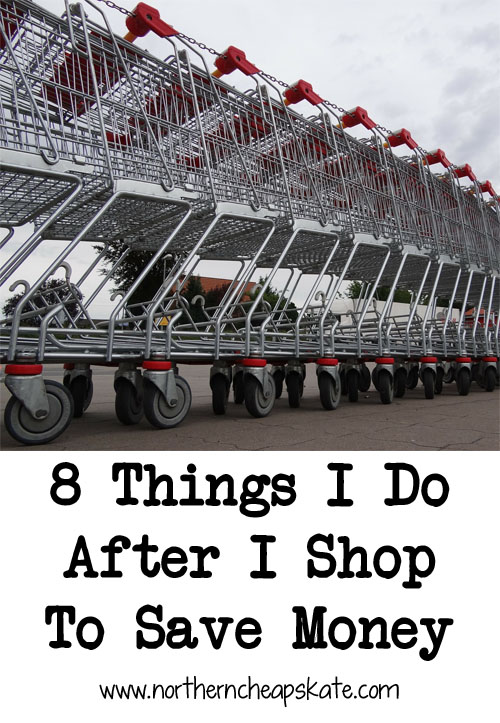 8 Things I Do After I Shop To Save Money - Northern Cheapskate